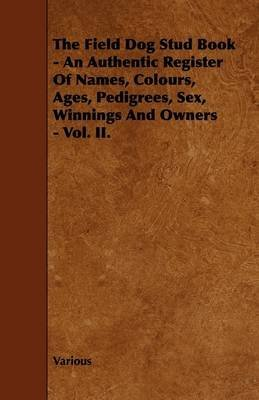 [(The Field Dog Stud Book - An Authentic Register Of Names, Colours, Ages, Pedigrees, Sex, Winnings And Owners - Vol. II.)] [By (author) Various] published on (July, 2009)