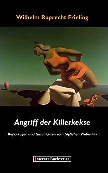 ANGRIFF DER KILLERKEKSE: Reportagen und Geschichten vom täglichen Wahnsinn von [Frieling, Wilhelm Ruprecht]