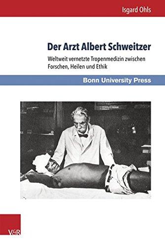 Der Arzt Albert Schweitzer: Weltweit vernetzte Tropenmedizin zwischen Forschen, Heilen und Ethik (Medizin und Kulturwissenschaft) (Medizin und Anthropologie und Ethik der Medizin, Band 10)