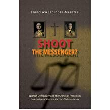 Shoot the Messenger?: Spanish Democracy & the Crimes of Francoism - from the Pact of Silence to the Trial of Baltasar Garzon (Canada Blanch / Sussex Academic Studies on Comtemporary Spain) (Paperback) - Common