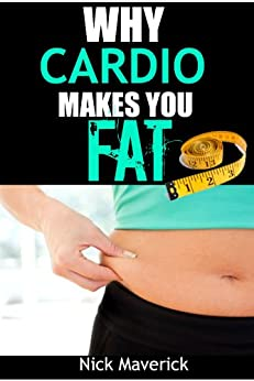 Why Cardio Makes You FAT: Alternative Methods To Faster Fat Loss (English Edition) von [Maverick, Nick]