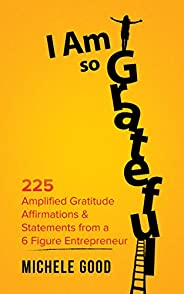 I Am So Grateful: 225 Amplified Gratitude Affirmations & Statements from a 6 Figure Entrepreneur (English