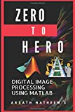 Digital Image Processing using MATLAB: ZERO to HERO Practical Approach with Source Code (Handbook of Digital Image Processing using MATLAB, Band 1)