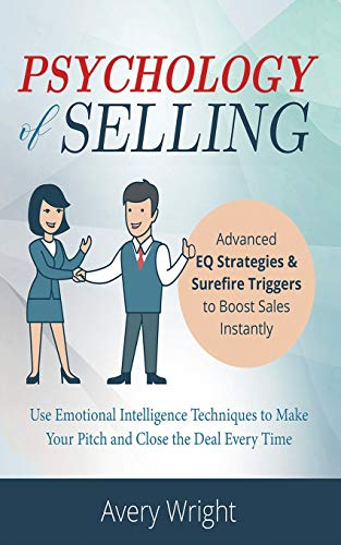 Psychology of Selling: Advanced EQ Strategies & Surefire Triggers to Boost Sales Instantly - Use Emotional Intelligence Techniques to Make Your Pitch and Close the Deal Every Time.