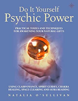 Do It Yourself Psychic Power: Practical Tools and Techniques for Awakening Your Natural Gifts using Clairvoyance, Spirit Guides, Chakra Healing, Space Clearing and Aura Reading (Do-it-yourself) by [O'Sullivan, Natalia]