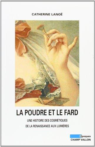 La poudre et le fard : Une histoire des cosmétiques de la Renaissance aux Lumières par Catherine Lanoë