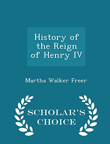 History of the Reign of Henry IV - Scholar's Choice Edition