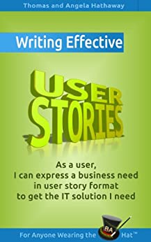 Writing Effective User Stories: As a User, I Can Express a Business Need in User Story Format To Get the IT Solution I Need (Business Analysis Fundamentals - Simply Put! Book 7) (English Edition) di [Hathaway, Thomas, Hathaway, Angela]