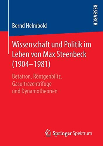 Wissenschaft und Politik im Leben von Max Steenbeck (1904-1981): Betatron, Röntgenblitz, Gasultrazentrifuge und Dynamotheorien