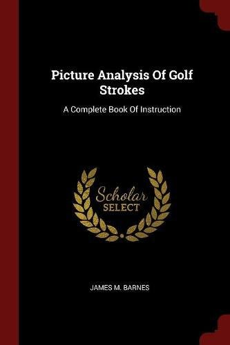 Picture Analysis Of Golf Strokes: A Complete Book Of Instruction por James M. Barnes