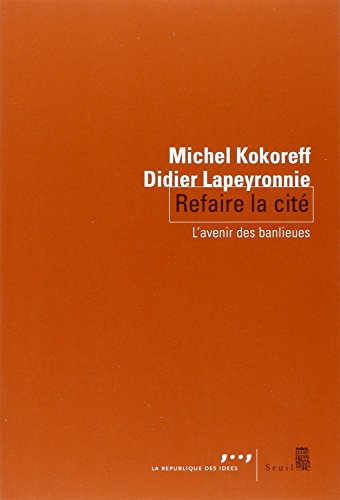 Refaire la cité : L'avenir des banlieues par Michel Kokoreff, Didier Lapeyronnie