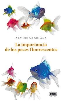 La importancia de los peces fluorescentes de [Solana, Almudena]