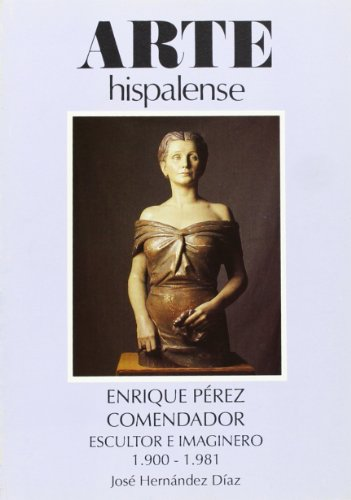 Enrique Pérez Comendador. Escultor e imaginero 1900-1981 (Arte Hispalense) por José Hernández Díaz
