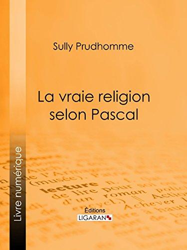 La vraie religion selon Pascal: Recherche de l'ordonnance purement logique de ses Pensées relatives à la religion, suivie d'une analyse du