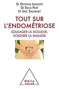 Tout sur l'endométriose : Soulager la douleur, soigner la maladie par Delphine Lhuillery
