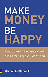 Make Money, Be Happy: How to Make the Money You Want And Do The Things You Want to Do: How to Make All the Money You Want, Doing What You Want to Do