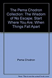 The Pema Chodron Collection: The Wisdom of No Escape; Start Where You Are; When Things Fall Apart