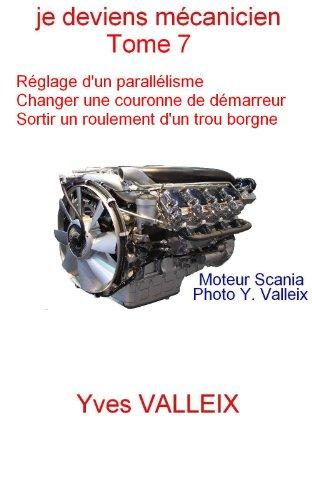 Je deviens mécanicien - tome 7: Réglage d'un parallélisme, Echange d'une couronne de démarreur,  sortir un roulement par Yves VALLEIX
