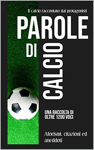 Parole di calcio - Aforismi, citazioni ed aneddoti: Il calcio raccontato dai protagonisti (Italian Edition)