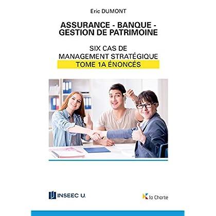 Assurance - Banque - Gestion de patrimoine - Tome 1a: 6 cas de management stratégique - énoncés