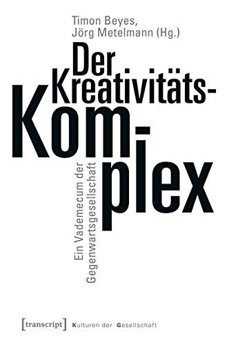 Der Kreativitätskomplex: Ein Vademecum der Gegenwartsgesellschaft (Kulturen der Gesellschaft)