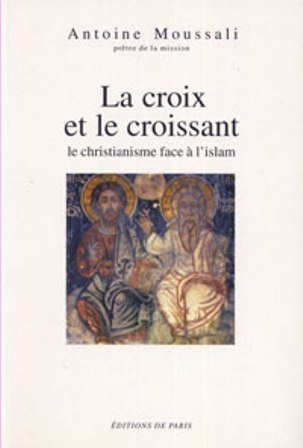 LA CROIX ET LE CROISSANT. Le christianisme face à l'islam par Antoine Moussali