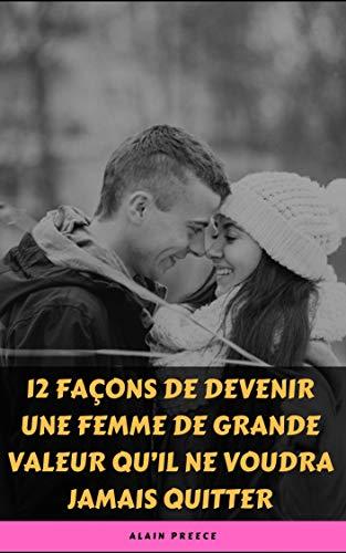 Couverture du livre 12 FAÇONS DE DEVENIR UNE FEMME DE GRANDE VALEUR QU'IL NE VOUDRA JAMAIS QUITTER