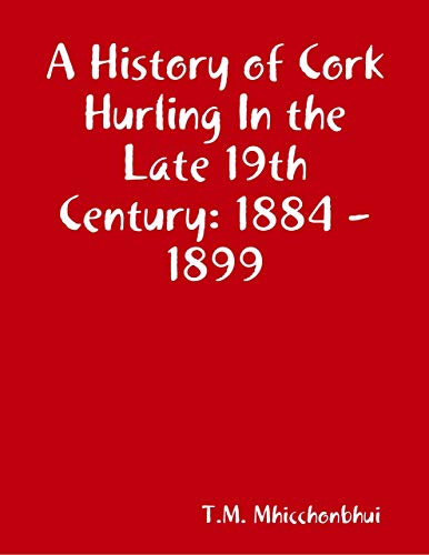A History of Cork Hurling In the Late 19th Century: 1884 - 1899 (English Edition)