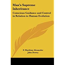 Man's Supreme Inheritance: Conscious Guidance and Control in Relation to Human Evolution by F. Matthias Alexander (1918-04-30)