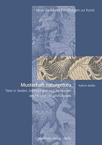 Musterhaft naturgetreu: Tiere in Seiden, Zeichnungen und Tapisserien des 14. und 15. Jahrhunderts (Neue Frankfurter Forschungen zur Kunst)