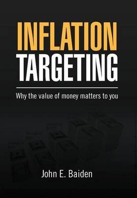 [Inflation Targeting: Why the Value of Money Matters to You] (By: John E Baiden) [published: March, 2012]