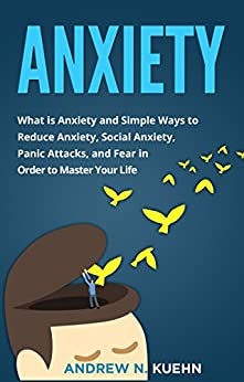 Anxiety: What is Anxiety and Simple Ways to Reduce Anxiety, Social Anxiety, Panic Attacks, and Fear in Order to Master Your Life (End Anxiety, Stop Panic Attacks, Freedom, Anxious) (English Edition) di [Kuehn, Andrew]