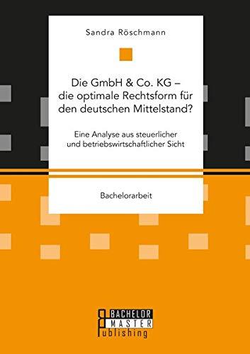 Die GmbH & Co. KG - die optimale Rechtsform für den deutschen Mittelstand? Eine Analyse aus steuerlicher und betriebswirtschaftlicher Sicht (Bachelorarbeit)