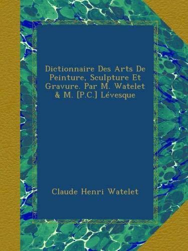 Dictionnaire Des Arts De Peinture, Sculpture Et Gravure. Par M. Watelet & M. [P.C.] Lévesque par Claude Henri Watelet
