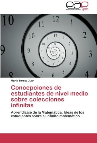 Concepciones de estudiantes de nivel medio sobre colecciones infinitas: Aprendizaje de la Matemática. Ideas de los estudiantes sobre el infinito matemático por María Teresa Juan