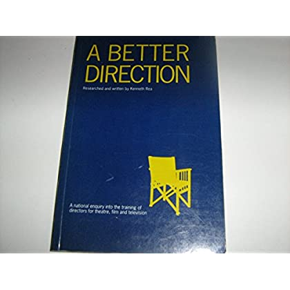 A Better Direction: National Enquiry into the Training of Directors for Theatre, Film and Television by Kenneth Rea (1-Oct-1989) Paperback