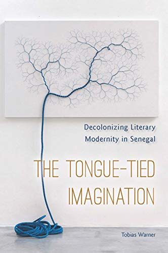 The Tongue-Tied Imagination: Decolonizing Literary Modernity in Senegal (English Edition)