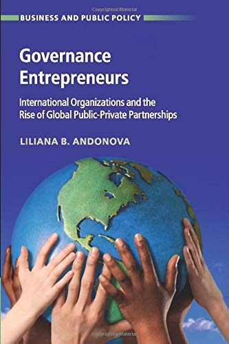 Governance Entrepreneurs: International Organizations and the Rise of Global Public-Private Partnerships (Business and Public Policy)