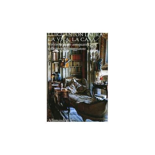 Luigi Anton Laura: La Vita, La Casa. Racconti Di Un Antiquario, Collezionista, Viaggiatore. Ediz. Illustrata