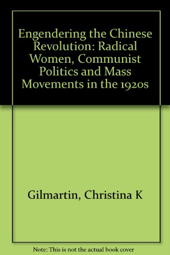 Engendering the Chinese Revolution: Radical Women, Communist Politics, and Mass Movements in the 1920s