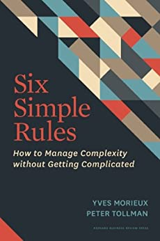 Six Simple Rules: How to Manage Complexity without Getting Complicated by [Morieux, Yves, Tollman, Peter]