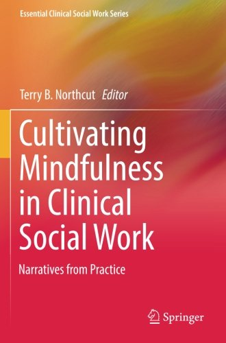 Cultivating Mindfulness in Clinical Social Work: Narratives from Practice (Essential Clinical Social Work Series)