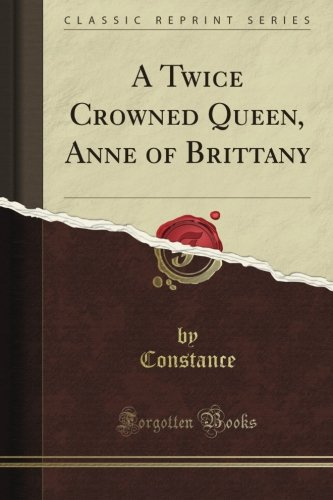 A Twice Crowned Queen, Anne of Brittany (Classic Reprint)