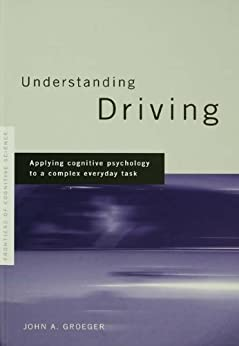 Understanding Driving: Applying Cognitive Psychology to a Complex Everyday Task (Frontiers of Cognitive Science) by [Groeger, John A.]