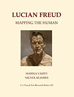 Lucian Freud: Mapping the Human (Cv/Visual Arts Research Book 145) by [Vaizey, Marina, James, Nicholas]