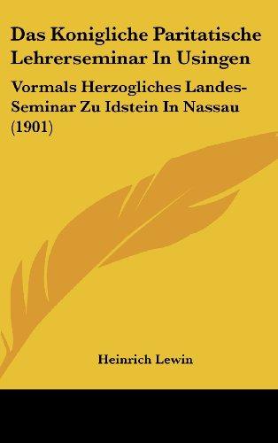Das Konigliche Paritatische Lehrerseminar in Usingen: Vormals Herzogliches Landes-Seminar Zu Idstein in Nassau (1901)