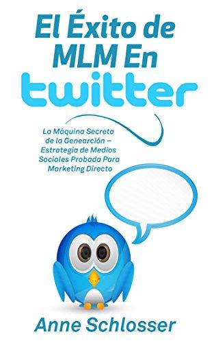 El Éxito de MLM En Twitter: La Máquina Secreta de la Genearción – Estrategia de Medios Sociales Probada Para Marketing Directo por Anne Schlosser