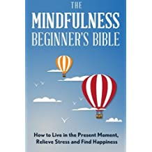 The Mindfulness Beginner's Bible: How to Live in the Present Moment, Relieve Stress and Find Happiness by Tai Morello (2016-02-10)