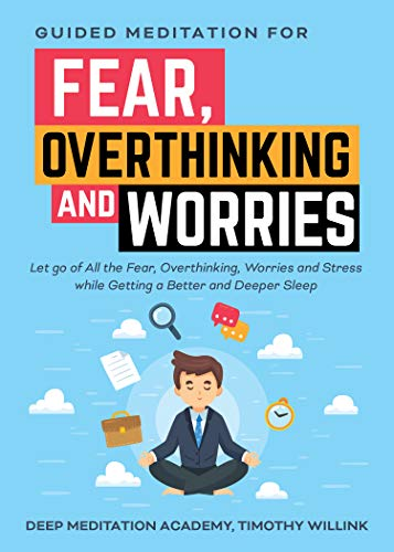 Guided Meditation for Fear, Overthinking and Worries: Let go of All the Fear, Overthinking, Worries and Stress while Getting a Better and Deeper Sleep (English Edition)