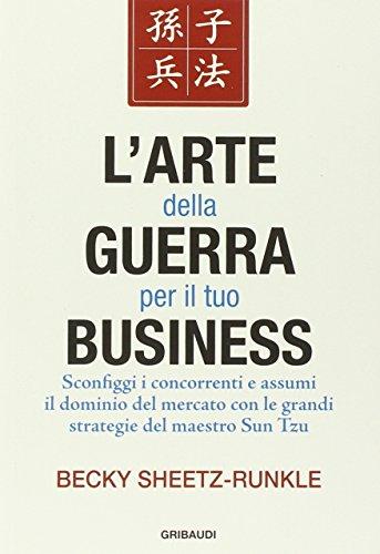 L'arte della guerra per il tuo business. Sconfiggi i concorrenti e assumi il dominio del mercato con le grandi strategie del maestro Sun Tzu